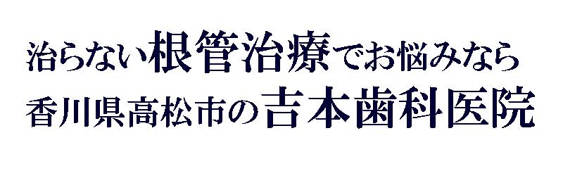 香川県高松市屋島西町の歯科|治らない根管治療(歯の神経治療)のご相談なら吉本歯科医院
